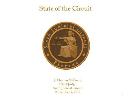 State of the Circuit J. Thomas McGrady Chief Judge Sixth Judicial Circuit November 2, 2012 1.