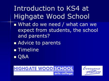 Introduction to KS4 at Highgate Wood School What do we need / what can we expect from students, the school and parents? Advice to parents Timeline Q&A.