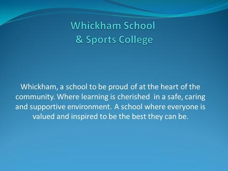 Whickham, a school to be proud of at the heart of the community. Where learning is cherished in a safe, caring and supportive environment. A school where.