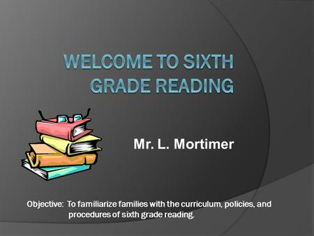 Mr. L. Mortimer Objective: To familiarize families with the curriculum, policies, and procedures of sixth grade reading.