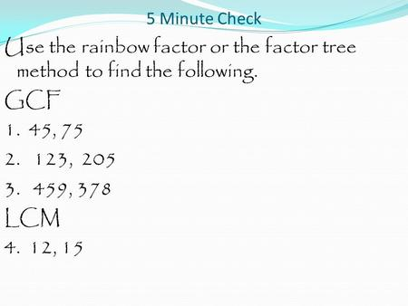 5 Minute Check Use the rainbow factor or the factor tree method to find the following. GCF 1. 45, 75 2. 123, 205 3. 459, 378 LCM 4. 12, 15.