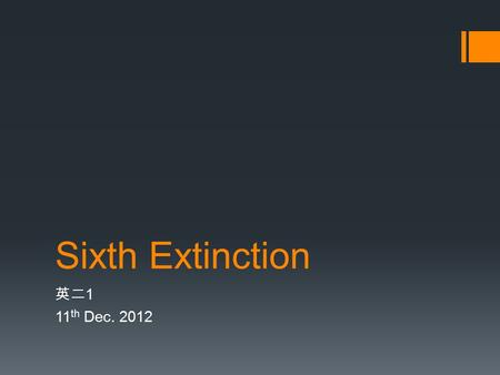 Sixth Extinction 英二 1 11 th Dec. 2012. Summary  Though most have become extinct slowly, some have been almost completely wiped out in a sudden, massive,