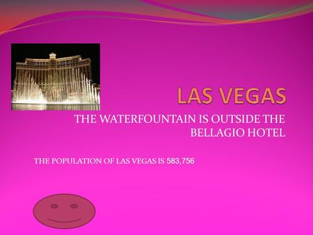 THE WATERFOUNTAIN IS OUTSIDE THE BELLAGIO HOTEL THE POPULATION OF LAS VEGAS IS 583,756.