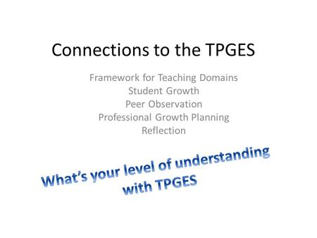Connections to the TPGES Framework for Teaching Domains Student Growth Peer Observation Professional Growth Planning Reflection.