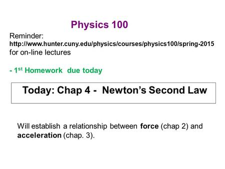 Today: Chap 4 - Newton's Second Law Will establish a relationship between force (chap 2) and acceleration (chap. 3). Reminder: