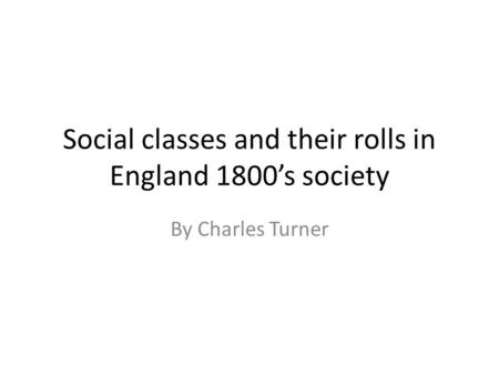 Social classes and their rolls in England 1800's society By Charles Turner.