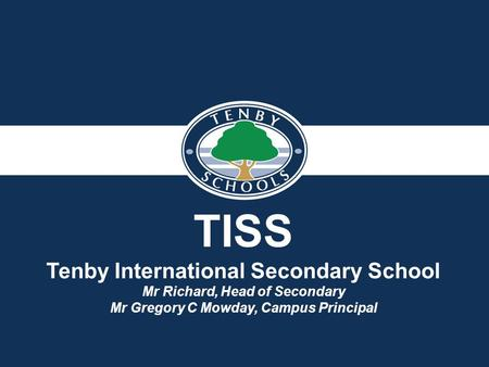 TISS Tenby International Secondary School Mr Richard, Head of Secondary Mr Gregory C Mowday, Campus Principal.