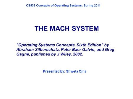 THE MACH SYSTEM Operating Systems Concepts, Sixth Edition by Abraham Silberschatz, Peter Baer Galvin, and Greg Gagne, published by J Wiley, 2002. Presented.