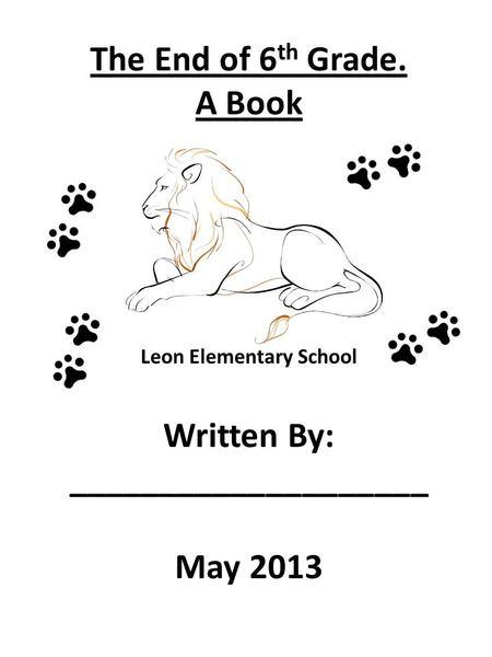 The End of 6 th Grade. A Book Leon Elementary School Written By: ____________________ May 2013.