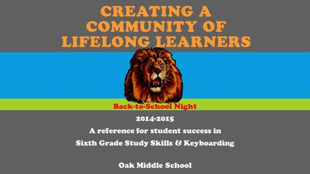 CREATING A COMMUNITY OF LIFELONG LEARNERS Back-to-School Night 2014-2015 A reference for student success in Sixth Grade Study Skills & Keyboarding Oak.
