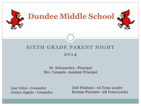 SIXTH GRADE PARENT NIGHT 2014 Dundee Middle School Dr. Schumacher - Principal Mrs. Cumpata- Assistant Principal Lisa Vehrs –Counselor Jessica Jagielo -