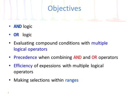 Objectives AND logic OR logic Evaluating compound conditions with multiple logical operators Precedence when combining AND and OR operators Efficiency.