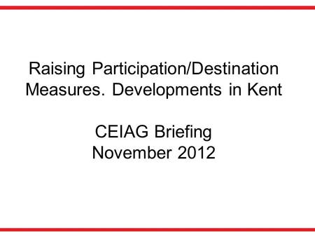 Raising Participation/Destination Measures. Developments in Kent CEIAG Briefing November 2012.