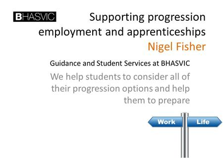 Supporting progression employment and apprenticeships Nigel Fisher Guidance and Student Services at BHASVIC We help students to consider all of their progression.