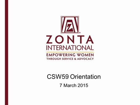 CSW59 Orientation 7 March 2015. Zonta International is a leading global organization of professionals empowering women through service and advocacy. Mission.