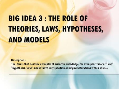 BIG IDEA 3 : THE ROLE OF THEORIES, LAWS, HYPOTHESES, AND MODELS Description : The terms that describe examples of scientific knowledge, for example; theory,