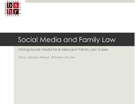 Social Media and Family Law Mining Social Media for Evidence in Family Law Cases Anne Johnson Mead, Attorney At Law.