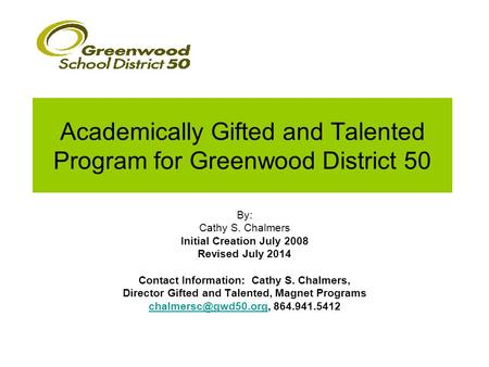Academically Gifted and Talented Program for Greenwood District 50 By: Cathy S. Chalmers Initial Creation July 2008 Revised July 2014 Contact Information: