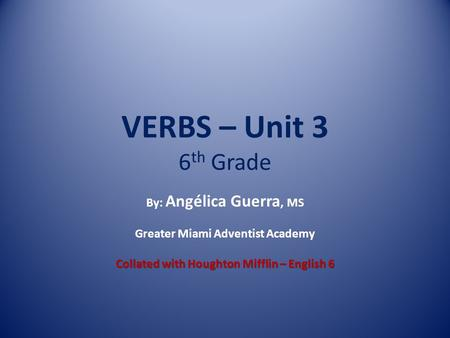 VERBS – Unit 3 6 th Grade By: Angélica Guerra, MS Greater Miami Adventist Academy Collated with Houghton Mifflin – English 6.