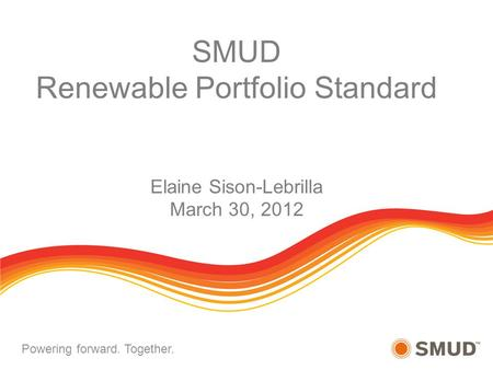 October 18, 2011Policy CommitteePage 1 Powering forward. Together. SMUD Renewable Portfolio Standard Elaine Sison-Lebrilla March 30, 2012.
