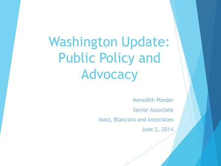 Washington Update: Public Policy and Advocacy Meredith Ponder Senior Associate Matz, Blancato and Associates June 2, 2014.
