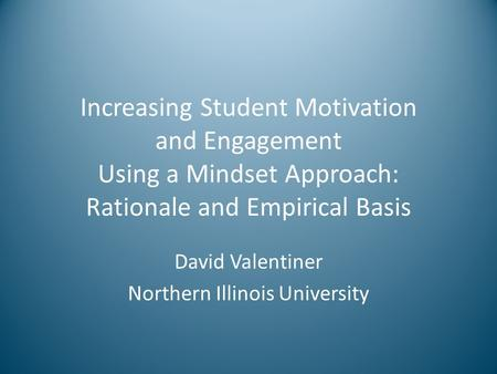 Increasing Student Motivation and Engagement Using a Mindset Approach: Rationale and Empirical Basis David Valentiner Northern Illinois University.