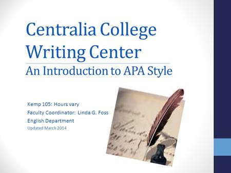Centralia College Writing Center An Introduction to APA Style Kemp 105: Hours vary Faculty Coordinator: Linda G. Foss English Department Updated March.