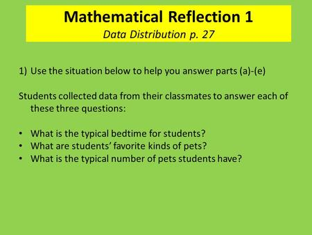 Mathematical Reflection 1 Data Distribution p. 27 1)Use the situation below to help you answer parts (a)-(e) Students collected data from their classmates.