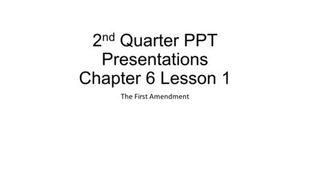 2 nd Quarter PPT Presentations Chapter 6 Lesson 1 The First Amendment.
