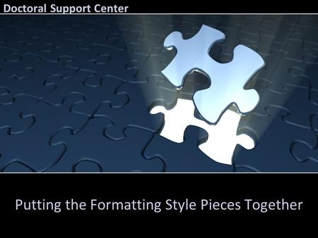 Doctoral Support Center Putting the Formatting Style Pieces Together.