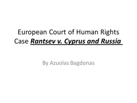 European Court of Human Rights Case Rantsev v. Cyprus and Russia By Azuolas Bagdonas.