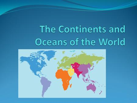 1. Continents and Ocean A continent is one of the seven large landmasses on earth.