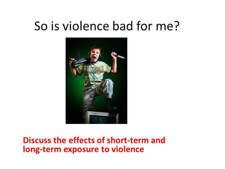 So is violence bad for me? Discuss the effects of short-term and long ‑ term exposure to violence.