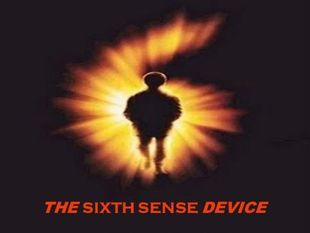 THE SIXTH SENSE DEVICE. WHAT IS THE SIXTH SENSE? WHAT IS THE SIXTH SENSE?