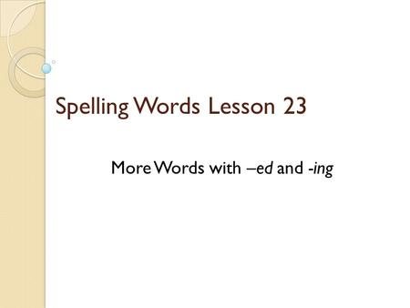 Spelling Words Lesson 23 More Words with –ed and -ing.