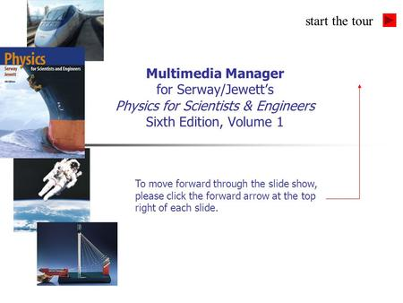 Multimedia Manager for Serway/Jewett's Physics for Scientists & Engineers Sixth Edition, Volume 1 To move forward through the slide show, please click.