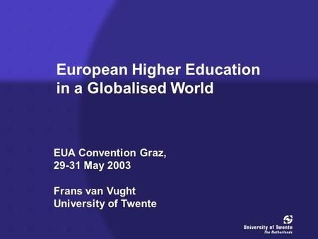 European Higher Education in a Globalised World EUA Convention Graz, 29-31 May 2003 Frans van Vught University of Twente.