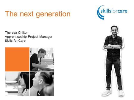 The next generation Theresa Chilton Apprenticeship Project Manager Skills for Care.