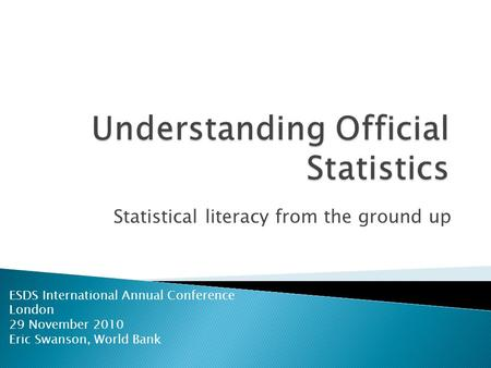 Statistical literacy from the ground up ESDS International Annual Conference London 29 November 2010 Eric Swanson, World Bank.