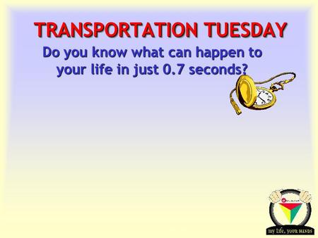 Transportation Tuesday TRANSPORTATION TUESDAY Do you know what can happen to your life in just 0.7 seconds?