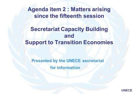 UNECE Agenda item 2 : Matters arising since the fifteenth session Secretariat Capacity Building and Support to Transition Economies Presented by the UNECE.