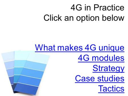 4G in Practice Click an option below What makes 4G unique 4G modules Strategy Case studies Tactics.