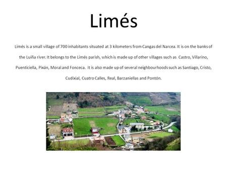 Limés Limés is a small village of 700 inhabitants situated at 3 kilometers from Cangas del Narcea. It is on the banks of the Luiña river. It belongs to.