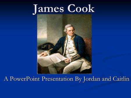 James Cook A PowerPoint Presentation By Jordan and Caitlin.