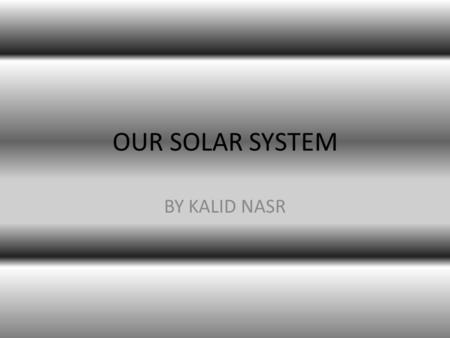 OUR SOLAR SYSTEM BY KALID NASR Mercury Mercury is the first planet from the Sun. A year on Mercury is only 88 Earth days long. One day is 59 Earth days.