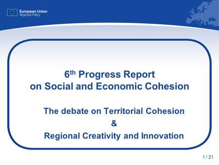 1 / 21 6 th Progress Report on Social and Economic Cohesion The debate on Territorial Cohesion & Regional Creativity and Innovation.