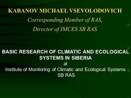 KABANOV MICHAEL VSEVOLODOVICH Corresponding Member of RAS, Director of IMCES SB RAS BASIC RESEARCH OF CLIMATIC AND ECOLOGICAL SYSTEMS IN SIBERIA at Institute.