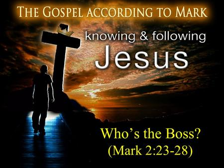 "Who's the Boss? (Mark 2:23-28). The Hinge ""For even the Son of Man did not come to be served, but to serve, and to give His life a ransom for many."" (Mark."