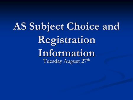 AS Subject Choice and Registration Information Tuesday August 27 th.