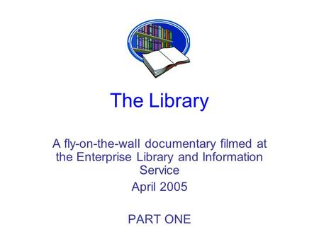 The Library A fly-on-the-wall documentary filmed at the Enterprise Library and Information Service April 2005 PART ONE.